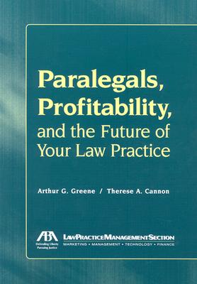 Paralegals, Profitability, and the Future of Your Law Practice - Serafino, Nina M, and Greene, Arthur G, and Green, Arther G