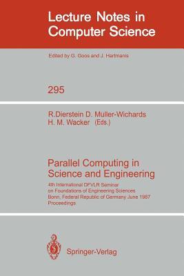 Parallel Computing in Science and Engineering: 4th International Dfvlr Seminar on Foundations of Engineering Sciences, Bonn, Frg, June 25/26, 1987 - Dierstein, Rudiger (Editor), and Muller-Wichards, Dieter (Editor), and Wacker, Hans-Martin (Editor)