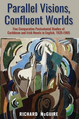 Parallel Visions, Confluent Worlds: Five Comparative Postcolonial Studies of Caribbean and Irish Novels in English, 1925-1965 - McGuire, Richard