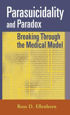 Parasuicidality and Paradox: Breaking Through the Medical Model - Ellenhorn, Ross D