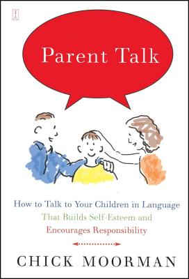 Parent Talk: How to Talk to Your Children in Language That Builds Self-Esteem and Encourages Responsibility - Moorman, Chick