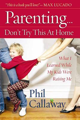 Parenting: Don't Try This at Home: What I Learned While My Kids Were Raising Me - Callaway, Phil