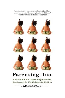 Parenting, Inc.: How the Billion-Dollar Baby Business Has Changed the Way We Raise Our Children - Paul, Pamela