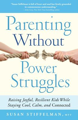 Parenting Without Power Struggles: Raising Joyful, Resilient Kids While Staying Cool, Calm, and Connected - Stiffelman, Susan, Mft