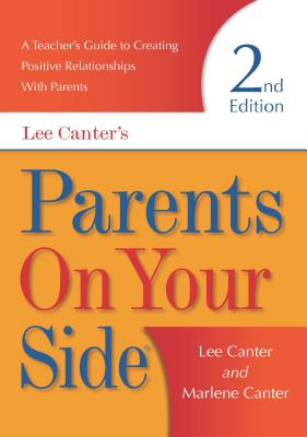 Parents on Your Side: A Teacher's Guide to Creating Positive Relationships with Parents Second Edition - Canter, Lee