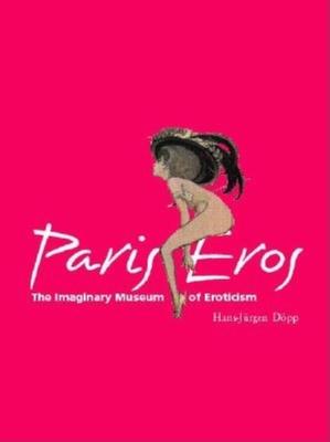 Paris Eros: The Imaginary Museum of Eroticism - Dopp, Hans-Jurgen