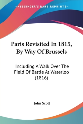 Paris Revisited in 1815, by Way of Brussels: Including a Walk Over the Field of Battle at Waterloo (1816) - Scott, John