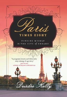 Paris Times Eight: Finding Myself in the City of Dreams - Kelly, Deirdre