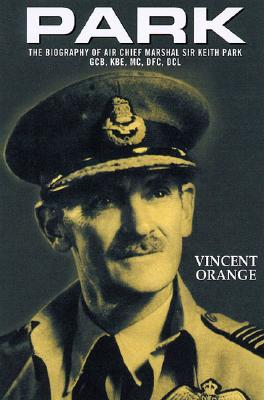 Park: The Biography of Air Chief Marshall Sir Keith Park, Gcb, KBE, MC, Dfc, DCL - Orange, Vincent