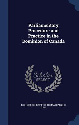 Parliamentary Procedure and Practice in the Dominion of Canada - Bourinot, John George, Sir, and Flint, Thomas Barnard