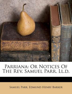 Parriana; Or Notices of the REV. Samuel Parr, LL.D. - Parr, Samuel