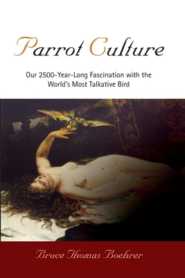 Parrot Culture: Our 2,500-Year-Long Fascination with the World's Most Talkative Bird - Boehrer, Bruce Thomas