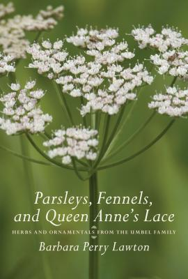 Parsleys, Fennels, and Queen Anne's Lace: Herbs and Ornamentals from the Umbel Family - Lawton, Barbara Perry