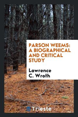 Parson Weems: A Biographical and Critical Study - Wroth, Lawrence C