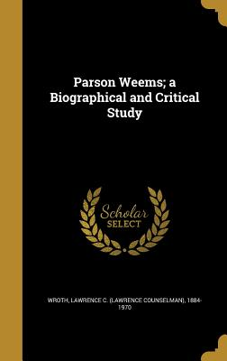 Parson Weems; A Biographical and Critical Study - Wroth, Lawrence C (Lawrence Counselman) (Creator)