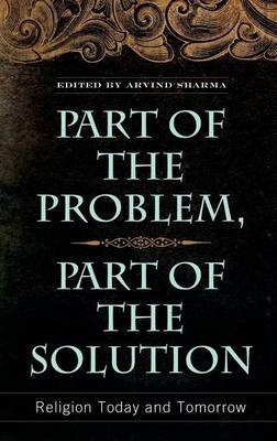 Part of the Problem, Part of the Solution: Religion Today and Tomorrow - Sharma, Arvind