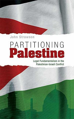 Partitioning Palestine: Legal Fundamentalism in the Palestinian-Israeli Conflict - Strawson, John