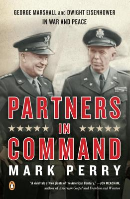 Partners in Command: George Marshall and Dwight Eisenhower in War and Peace - Perry, Mark