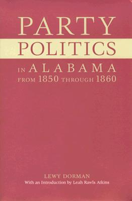 Party Politics in Alabama from 1850 Through 1860 - Dorman, Lewy, and Atkins, Leah Rawls, Dr., PH.D. (Introduction by)