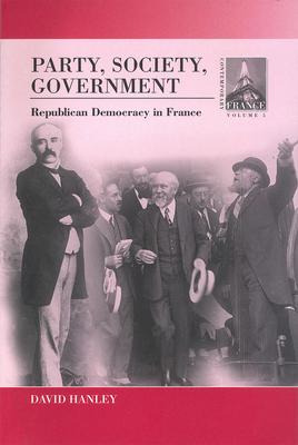 Party, Society, Government: Republican Democracy in France - Hanley, David