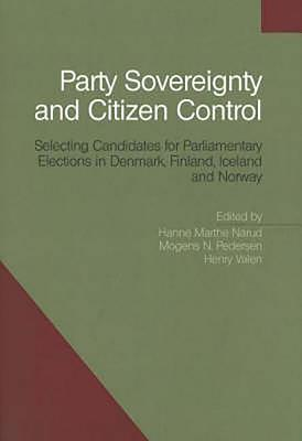 Party Sovereignty and Citizen Control: Selecting Candidates for Parliamentary Elections in Denmark, Finland, Iceland and Norway - Narud, Hanne Marthe (Editor), and Pedersen, Mogens N (Editor), and Valen, Henry, Professor (Editor)