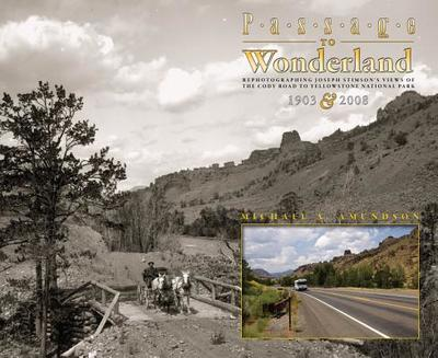 Passage to Wonderland: Rephotographing Joseph Stimson's Views of the Cody Road to Yellowstone National Park, 1903 and 2008 - Amundson, Michael a, and Stimson, Joseph (Photographer)