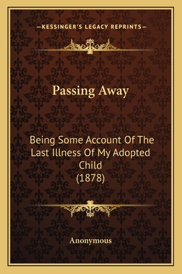 Passing Away: Being Some Account of the Last Illness of My Adopted Child (1878) - Anonymous