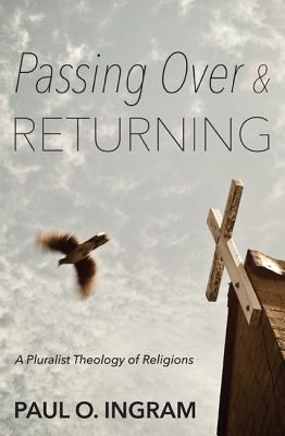 Passing Over and Returning: A Pluralist Theology of Religions - Ingram, Paul O, Professor