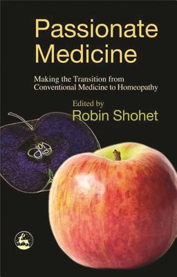 Passionate Medicine: Making the Transition from Conventional Medicine to Homeopathy - Shohet, Robin (Editor), and Owen, David, Lord (Contributions by)