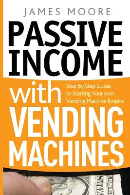 Passive Income with Vending Machines: Step by Step Guide to Starting Your Own Vending Machine Empire - Moore, James