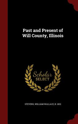 Past and Present of Will County, Illinois - Stevens, William Wallace