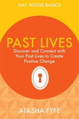 Past Lives: Discover and Connect with Your Past Lives to Create Positive Change - Fyfe, Atasha