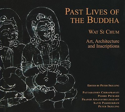 Past Lives of the Buddha: Wat Si Chum - Art, Architecture and Inscriptions - Skilling, Peter (Editor), and Chirapravati, Pattaratorn (Contributions by), and Pichard, Pierre (Contributions by)