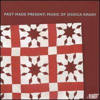 Past Made Present: Music of Jessica Krash - Emily Noël (soprano); Ian Swensen (violin); Jessica Krash (piano); Laura Kaufman (flute); Robert DiLutis (clarinet);...