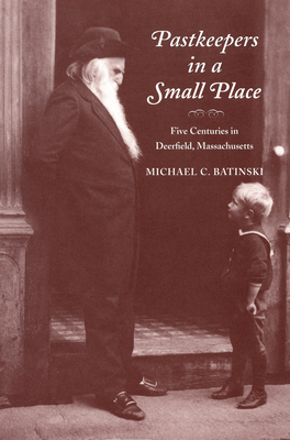 Pastkeepers in a Small Place: Five Centuries in Deerfield, Massachusetts - Batinski, Michael C