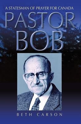 Pastor Bob: A Statesman of Prayer for Canada - Carson, Beth