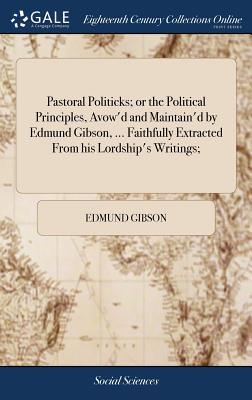 Pastoral Politicks; Or the Political Principles, Avow'd and Maintain'd by Edmund Gibson, ... Faithfully Extracted from His Lordship's Writings; - Gibson, Edmund