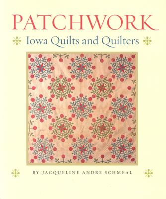 Patchwork: Iowa Quilts and Quilters - Schmeal, Jacqueline Andre
