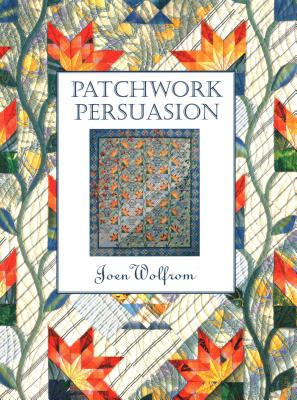 Patchwork Persuasion: Creative Possibilities from Traditional Quilt Blocks - Wolfrom, Joen, and Aneloski, Elizabeth (Editor), and Lytle, Joyce E (Editor)