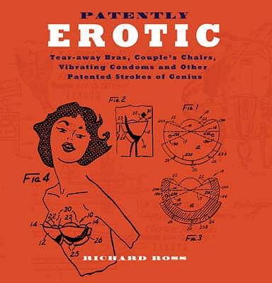 Patently Erotic: Tear-away Bras, Couple's Chairs, Vibrating Condoms and Other Patented Strokes of Genius - Ross, Richard