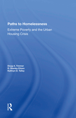 Paths To Homelessness: Extreme Poverty And The Urban Housing Crisis - Timmer, Doug A, and Eitzen, D Stanley, and Talley, Kathryn D.