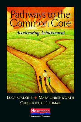 Pathways to the Common Core: Accelerating Achievement - Calkins, Lucy, and Ehrenworth, Mary, and Lehman, Christopher