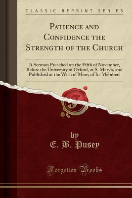 Patience and Confidence the Strength of the Church: A Sermon Preached on the Fifth of November, Before the University of Oxford, at S. Mary's, and Published at the Wish of Many of Its Members (Classic Reprint) - Pusey, E B