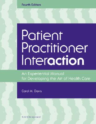 Patient Practitioner Interaction: An Experiential Manual for Developing the Art of Healthcare - Davis, Carol M, DPT, Edd, Fapta