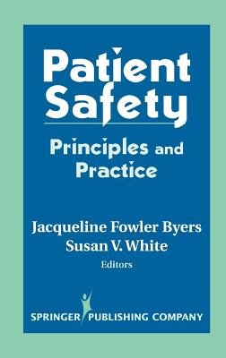 Patient Safety: Principles and Practice - Byers, Jacqueline Fowler, Ph.D. (Editor), and White, Susie V (Editor), and Fowler Byers, Jacqueline, PhD, RN, Cnaa (Editor)