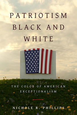 Patriotism Black and White: The Color of American Exceptionalism - Phillips, Nichole R