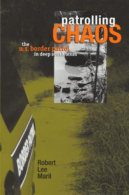 Patrolling Chaos: The U.S. Border Patrol in Deep South Texas - Maril, Robert Lee