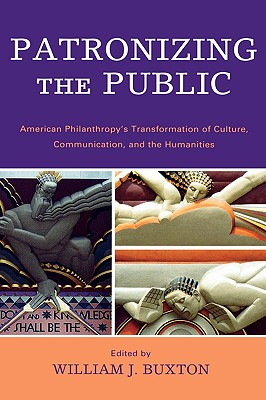 Patronizing the Public: American Philanthropic Support for Communication, Culture, and the Humanities in the Twentieth Century - Buxton, William J (Editor), and Acland, Charles R (Contributions by), and Brison, Jeffrey (Contributions by)