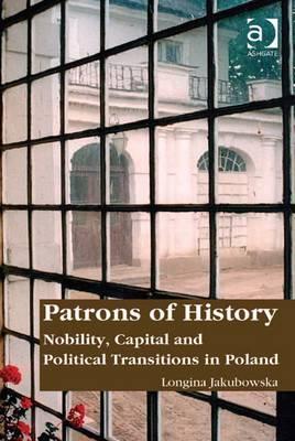 Patrons of History: Nobility, Capital, and Political Transitions in Poland - Jakubowska, Longina