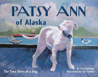 Patsy Ann of Alaska: The True Story of a Dog - Brown, Tricia